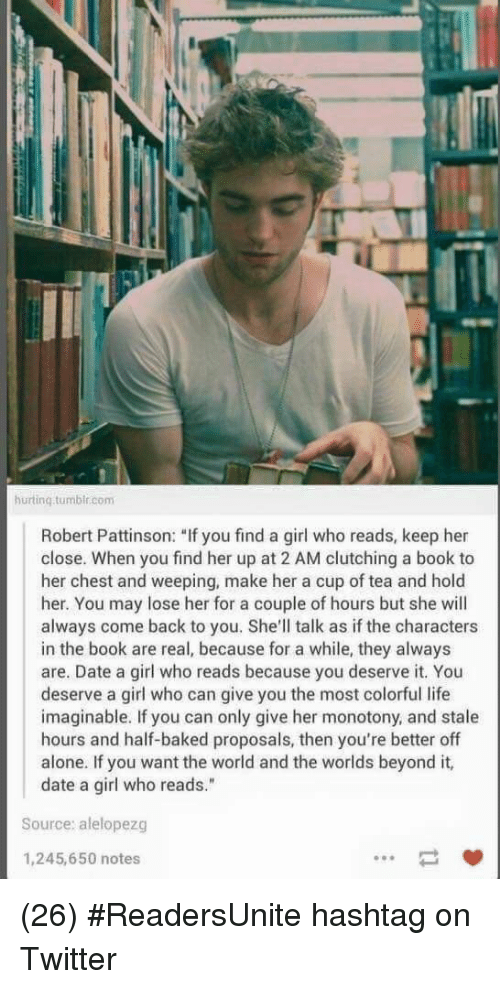 """hashtag: hurtinq.tumbir.com  Robert Pattinson: """"If you find a girl who reads, keep her  close. When you find her up at 2 AM clutching a book to  her chest and weeping, make her a cup of tea and hold  her. You may lose her for a couple of hours but she will  always come back to you. She'll talk as if the characters  in the book are real, because for a while, they always  are. Date a girl who reads because you deserve it. You  deserve a girl who can give you the most colorful life  imaginable. If you can only give her monotony, and stale  hours and half-baked proposals, then you're better off  alone. If you want the world and the worlds beyond it,  date a girl who reads.""""  Source: alelopezg  1,245,650 notes (26) #ReadersUnite hashtag on Twitter"""