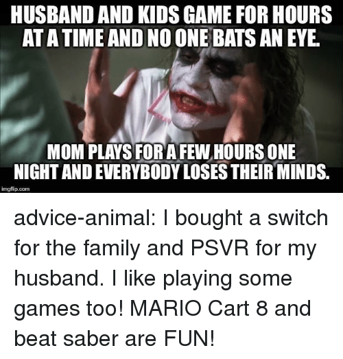 no one bats an eye: HUSBAND AND KIDS GAME FOR HOURS  AT A TIME AND NO ONE BATS AN EYE  MOM PLAYS FOR AFEW HOURS ONE  NIGHT AND EVERYBODY LOSES THEIR MINDS.  imgfip.com advice-animal:  I bought a switch for the family and PSVR for my husband. I like playing some games too! MARIO Cart 8 and beat saber are FUN!