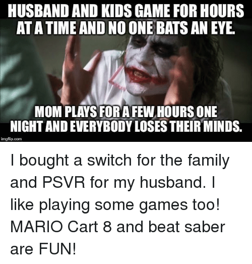 no one bats an eye: HUSBAND AND KIDS GAME FOR HOURS  AT A TIME AND NO ONE BATS AN EYE  MOM PLAYS FOR AFEW HOURS ONE  NIGHT AND EVERYBODY LOSES THEIR MINDS.  imgfip.com I bought a switch for the family and PSVR for my husband. I like playing some games too! MARIO Cart 8 and beat saber are FUN!