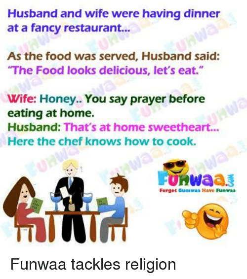 "Sweethearted: Husband and wife were having dinner  at a fancy restaurant...  As the food was served, Husband said:  The Food looks delicious, let's eat.""  Wife: Honey.. You say prayer before  eating at home.  Husband: That's at home sweetheart...  Here the chef knows how to cook.  FURWaa3  Forget Gumwaa Have Funraa"