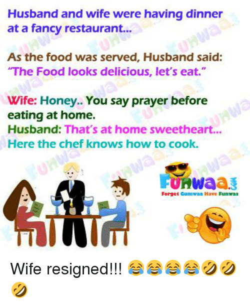 "Sweethearted: Husband and wife were having dinner  at a fancy restaurant...  As the food was served, Husband said:  The Food looks delicious, let's eat.""  Wife: Honey.. You say prayer before  eating at home.  Husband: That's at home sweetheart...  Here the chef knows how to cook.  FUKWaa  Forget Gumwaa Have Funaa"