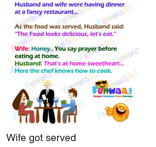 "Sweethearted: Husband and wife were having dinner  at a fancy restaurant...  As the food was served, Husband said:  The Food looks delicious, let's eat.""  Wife: Honey.. You say prayer before  eating at home.  Husband: That's at home sweetheart...  Here the chef knows how to cook.  Forget Gumwaa Have Funwaa"