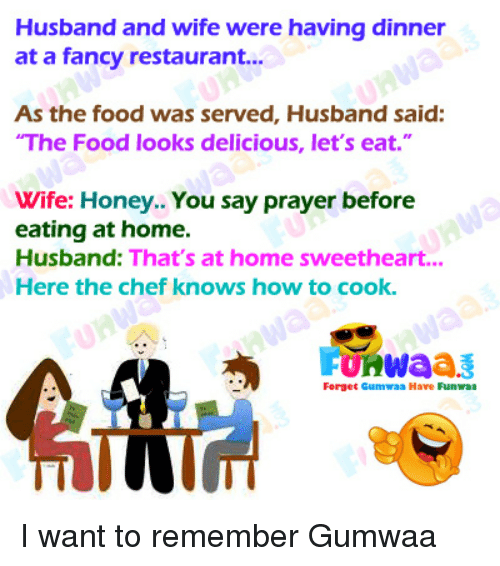 "Sweethearted: Husband and wife were having dinner  at a fancy restaurant...  As the food was served, Husband said:  The Food looks delicious, let's eat.""  Wife: Honey.. You say prayer before  eating at home.  Husband: That's at home sweetheart...  Here the chef knows how to cook.  Forget Gumwaa Have Funwa I want to remember Gumwaa"