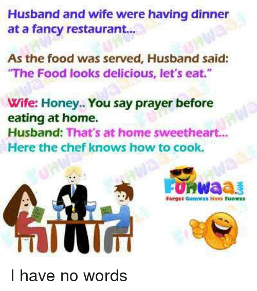 "Sweethearted: Husband and wife were having dinner  at a fancy restaurant..  As the food was served, Husband said:  The Food looks delicious, let's eat.""  Wife: Honey.. You say prayer before  eating at home.  Husband: That's at home sweetheart...  Here the chef knows how to cook.  FURWaaš  Forgec Guumwaa Have Funwas"