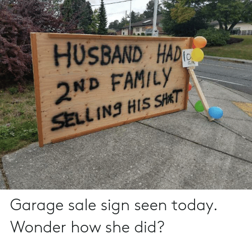 garage: HUSBAND HAD  2ND FAMILY  SELL INg HIS SHAT Garage sale sign seen today. Wonder how she did?