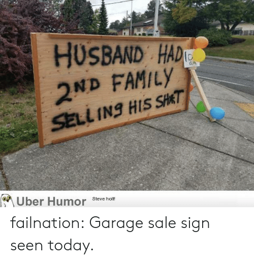 garage: HUSBAND HAD  2ND FAMILY  SELL INg HIS SHAT  Uber Humor  Steve holt! failnation:  Garage sale sign seen today.