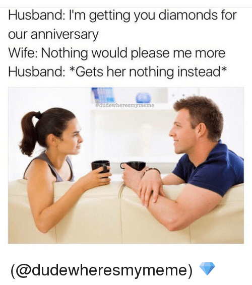 Husband i m getting you diamonds for our anniversary wife