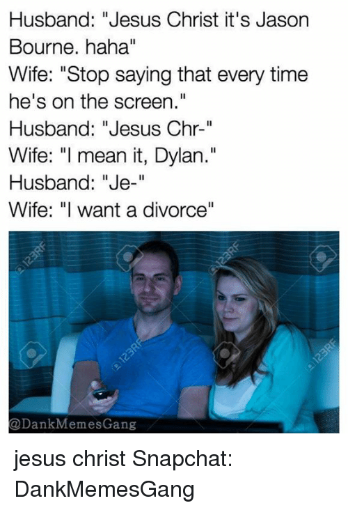 "Meme Gang: Husband: ""Jesus Christ it's Jason  Bourne. haha""  Wife: ""Stop saying that every time  he's on the screen.""  Husband: ""Jesus  Chr-""  Wife: ""I mean it, Dylan.""  Husband: ""Je  Wife: ""I want a divorce""  @Dank Meme Gang jesus christ Snapchat: DankMemesGang"