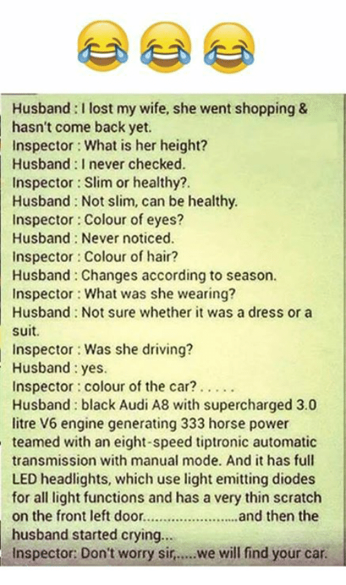 Audi, Scratch, and Powers: Husband l lost my wife, she went shopping &  hasn't come back yet.  Inspector What is her height?  Husband never checked.  Inspector Slim or healthy?  Husband Not slim, can be healthy.  Inspector Colour of eyes?  Husband Never noticed.  Inspector Colour of hair?  Husband Changes according to season.  Inspector: What was she wearing?  Husband Not sure whether it was a dress or a  suit.  Inspector Was she driving?  Husband yes.  Inspector: colour of the car?  Husband black Audi A8 with supercharged 3.0  litre V6 engine generating 333 horse power  teamed with an eight-speed tiptronic automatic  transmission with manual mode. And it has full  LED headlights, which use light emitting diodes  for all light functions and has a very thin scratch  on the front left door.  and then the  husband started crying...  Inspector: Don't worry sir,  we will find your car.