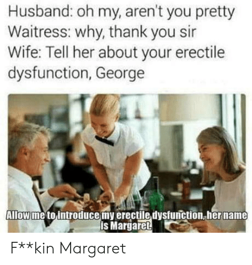 Margaret: Husband: oh my, aren't you pretty  Waitress: why, thank you sir  Wife: Tell her about your erectile  dysfunction, George  Allow me to introducemy erectile dysfunction, her name  is Margaret F**kin Margaret