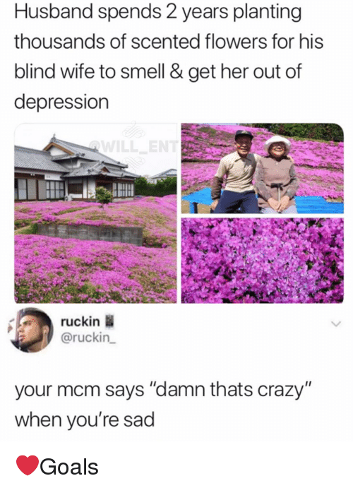 "mcm: Husband spends 2 years planting  thousands of scented flowers for his  blind wife to smell & get her out of  depression  ruckin  @ruckin  your mcm says ""damn thats crazy""  when you're sad ❤️Goals"
