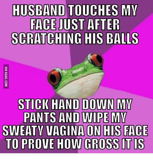 Gross, Sweaty Vagina, and Sweaty: HUSBAND TOUCHES MY  FACE JUST AFTER  SCRATCHING HIS BALLS  STICK HAND DOWN MV  PANTS AND WIPE MM  SWEATY VAGINA ON HIS FACE  TO PROVE HOW GROSS IT IS