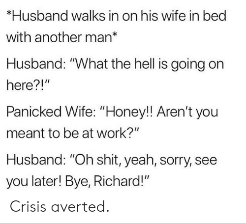 """What The Hell Is Going On Here: *Husband walks in on his wife in bed  with another man*  Husband: """"What the hell is going on  here?!""""  Panicked Wife: """"Honey!! Aren't you  meant to be at work?""""  Husband: """"Oh shit, yeah, sorry, see  you later! Bye, Richard!"""" Crisis averted."""