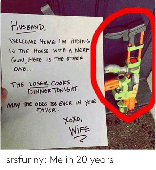 favor: HusBAND,  WELCOME HOME. I'M HIDING  IN THE HOUSE WITH A NERF  GUN, HERE IS THE OTHER  ONE...  THE LOSER COOKS  DINNER TONIGHT.  MAY THE ODDS BE EVER IN YOUR  FAVOR.  XoXo,  WIFE srsfunny:  Me in 20 years