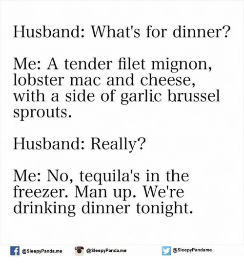 brussels sprout: Husband: What's for dinner?  Me: A tender filet mignon,  lobster mac and cheese,  with a side of garlic brussel  sprouts.  Husband: Really?  Me: No, tequila's in the  freezer. Man up. We're  drinking dinner tonight.  asleepy Panda me  Sleepy Pandame  @sleepy Panda.me