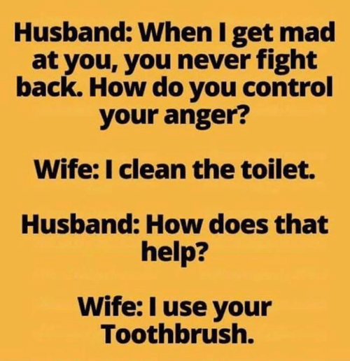 Toothbrush: Husband: When I get mad  at you, you never fight  back. How do you control  your anger?  Wife: I clean the toilet.  Husband: How does that  help?  Wife: I use your  Toothbrush.