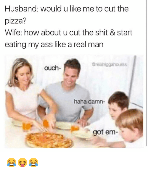 Ass, Pizza, and Shit: Husband: would u like me to cut the  pizza?  Wife: how about u cut the shit & start  eating my ass like a real man  ouch-  haha damn  got em 😂😝😂