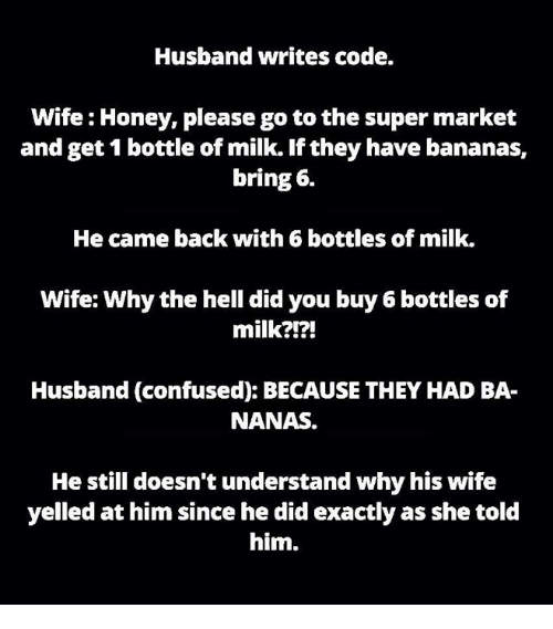 Honey, I Shrunk the Kids: Husband writes code.  Wife Honey, please go to the super market  and get 1 bottle of milk. If they have bananas,  bring 6.  He came back with 6 bottles of milk.  Wife: Why the hell did you buy 6 bottles of  milk?!?!  Husband (confused): BECAUSE THEY HAD BA-  NANAS.  He still doesn't understand why his wife  yelled at him since he did exactly as she told  him.