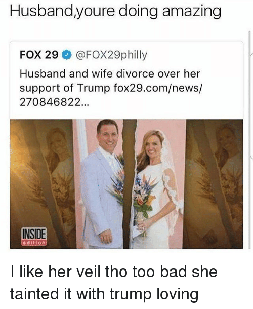 Too Badly: Husband,youre doing  amazing  FOX 29 @FOX29philly  Husband and wife divorce over her  support of Trump fox29.com/news/  270846822  INSIDE  d i  0 I like her veil tho too bad she tainted it with trump loving