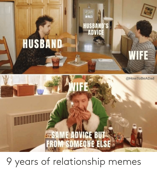 husbands: HUSBAND'S  ADVICE  HUSBAND  WIFE  @HowToBeADad  WIFE  SAME ADVICE BUT  FROM SOMEONE ELSE 9 years of relationship memes