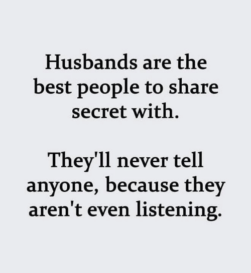 husbands: Husbands are the  best people to share  secret with  They'll never tell  anyone, because they  aren't even listening