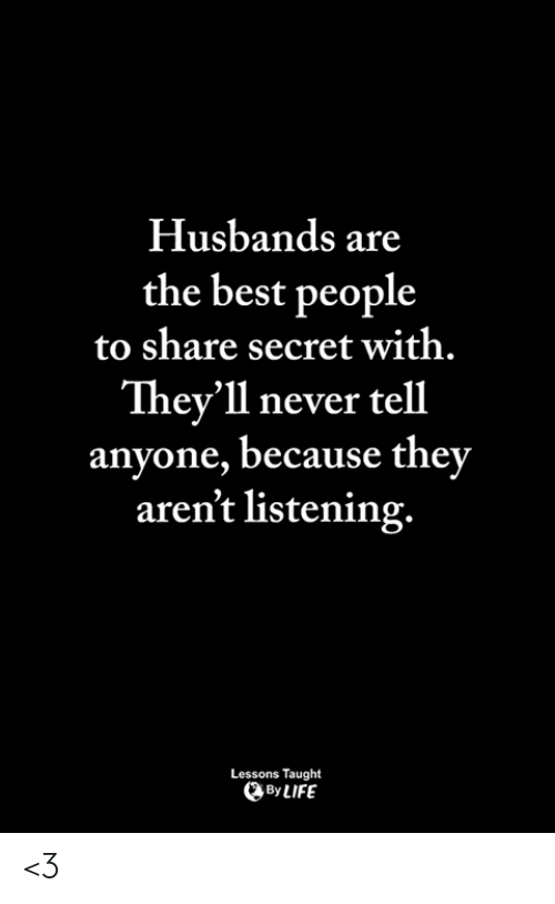 husbands: Husbands are  the best people  to share secret with.  They'll never tell  anyone, because they  aren't listening.  Lessons Taught  ByLIFE <3
