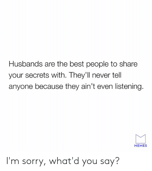 husbands: Husbands are the best people to share  your secrets with. They'll never tell  anyone because they ain't even listening.  MEMES I'm sorry, what'd you say?
