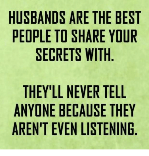 Memes, Best, and Husband: HUSBANDS ARE THE BEST  PEOPLE TO SHARE YOUR  SECRETS WITH  THEY'LL NEVER TELL  ANYONE BECAUSE THEY  AREN'T EVEN LISTENING