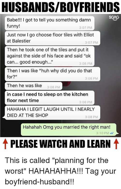 "Funny, Huh, and Memes: HUSBANDS/BOYFRIENDS  Babe!! I got to tell you something damn  funny!  3:07 PM  Just now I go choose floor tiles with Elliot  at Balestier  3:07 PMM  Then he took one of the tiles and put it  against the side of his face and said ""ok  can... good enough...""  Then I was like ""huh why did you do that  3:08 PM  3:08 PM  Then he was like 3:08 PM  in case I need to sleep on the kitchen  floor next time  HAHAHA I LEGIT LAUGH UNTIL I NEARLY  DIED AT THE SHOP  3:08 PM  3:08 PM  Hahahah Omg you married the right man!  3:10 PM  ↑ PLEASE WATCH AND LEARN ↑ This is called ""planning for the worst"" HAHAHAHHA!!! Tag your boyfriend-husband!!"
