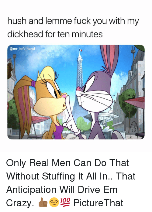 hush: hush and lemme fuck you with my  dickhead for ten minutes  @mr_left_hand Only Real Men Can Do That Without Stuffing It All In.. That Anticipation Will Drive Em Crazy. 👍🏾😏💯 PictureThat