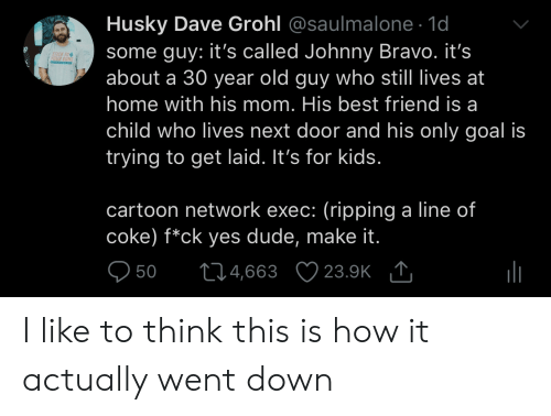 Cartoon Network: Husky Dave Grohl @saulmalone. 1d  some guy: it's called Johnny Bravo. it's  about a 30 year old guy who still lives at  home with his mom. His best friend is a  child who lives next door and his only goal is  trying to get laid. It's for kids  ICK TO  cartoon network exec: (ripping a line of  coke) f*ck yes dude, make it  950 t04,663 23.9K I like to think this is how it actually went down