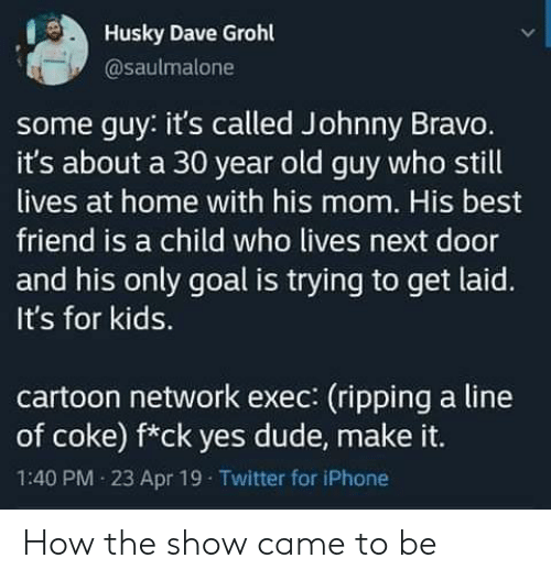 Cartoon Network: Husky Dave Grohl  @saulmalone  some guy: it's called Johnny Bravo.  it's about a 30 year old guy who still  lives at home with his mom. His best  friend is a child who lives next door  and his only goal is trying to get laid.  It's for kids.  cartoon network exec: (ripping a line  of coke) f*ck yes dude, make it.  1:40 PM 23 Apr 19 Twitter for iPhone How the show came to be