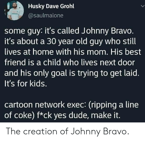 Cartoon Network: Husky Dave Grohl  @saulmalone  some guy: it's called Johnny Bravo.  it's about a 30 year old guy who still  lives at home with his mom. His best  friend is a child who lives next door  and his only goal is trying to get laid.  It's for kids.  cartoon network exec: (ripping a line  of coke) f*ck yes dude, make it. The creation of Johnny Bravo.