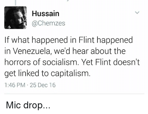 horror: Hussain  achemzes  If what happened in Flint happened  in Venezuela, we'd hear about the  horrors of socialism. Yet Flint doesn't  get linked to capitalism  1:46 PM 25 Dec 16 Mic drop...