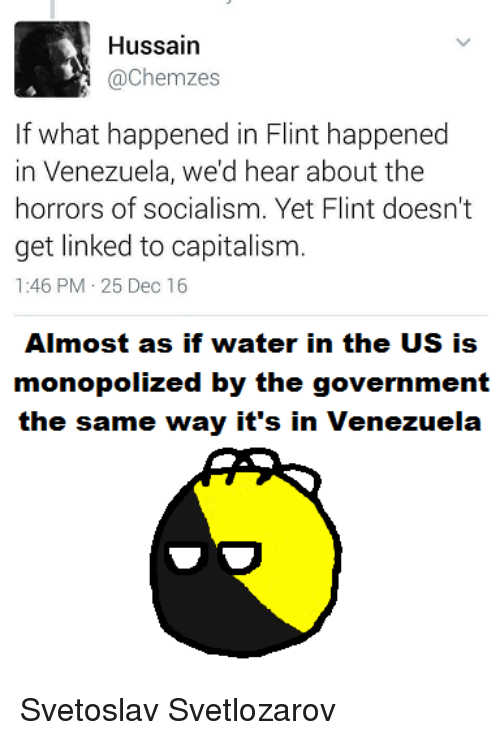 horror: Hussain  Cachemzes  If what happened in Flint happened  in Venezuela, we'd hear about the  horrors of socialism. Yet Flint doesn't  get linked to capitalism.  1:46 PM 25 Dec 16  Almost as if water in the US is  monopolized by the government  the same way it's in Venezuela Svetoslav Svetlozarov