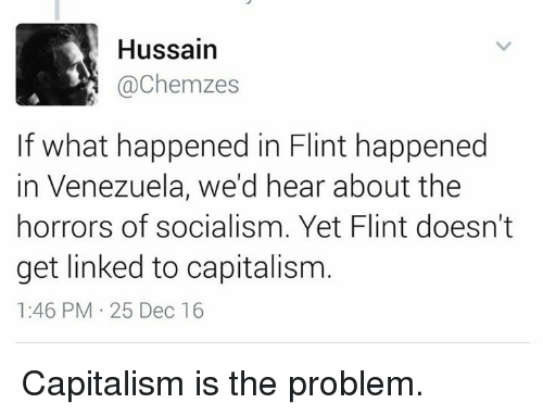 horror: Hussain  @Chemzes  If what happened in Flint happened  in Venezuela, we'd hear about the  horrors of socialism. Yet Flint doesn't  get linked to capitalism  1:46 PM 25 Dec 16 Capitalism is the problem.