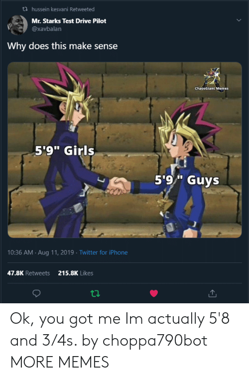 """you got me: hussein kesvani Retweeted  Mr. Starks Test Drive Pilot  @xavbalan  Why does this make sense  ChaosGiant Memes  5'9"""" Girls  5'9/"""" Guys  10:36 AM Aug 11, 2019 Twitter for iPhone  47.8K Retweets  215.8K Likes Ok, you got me Im actually 5'8 and 3/4s. by choppa790bot MORE MEMES"""