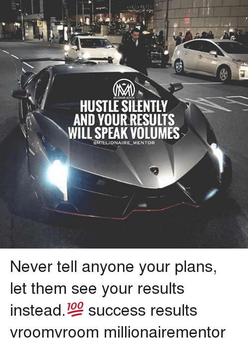 Memes, Never, and Success: HUSTLE SILENTLY  AND YOUR RESULTS  WILL SPEAK VOLUMES  OMTELIONAIRE MENTOR Never tell anyone your plans, let them see your results instead.💯 success results vroomvroom millionairementor