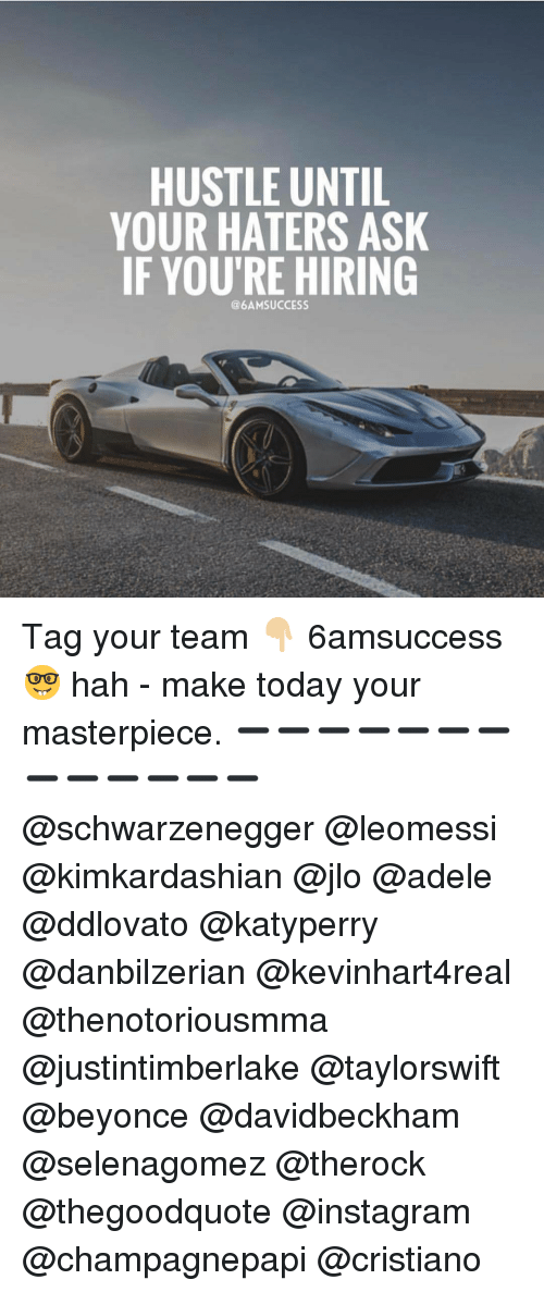 Haterate: HUSTLE UNTIL  YOUR HATERS ASK  IF YOU'RE HIRING  @6AM SUCCESS Tag your team 👇🏼 6amsuccess 🤓 hah - make today your masterpiece. ➖➖➖➖➖➖➖➖➖➖➖➖➖ @schwarzenegger @leomessi @kimkardashian @jlo @adele @ddlovato @katyperry @danbilzerian @kevinhart4real @thenotoriousmma @justintimberlake @taylorswift @beyonce @davidbeckham @selenagomez @therock @thegoodquote @instagram @champagnepapi @cristiano