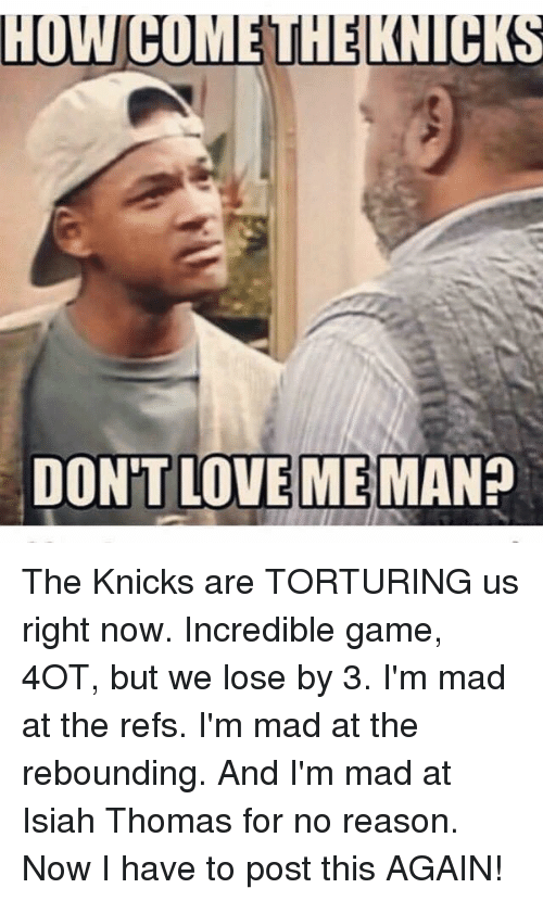 New York Knicks, The Ref, and Isiah Thomas: HUWCOMEUHELKNUCKS  DON'T LOVE ME  MAN? The Knicks are TORTURING us right now. Incredible game, 4OT, but we lose by 3. I'm mad at the refs. I'm mad at the rebounding. And I'm mad at Isiah Thomas for no reason. Now I have to post this AGAIN!