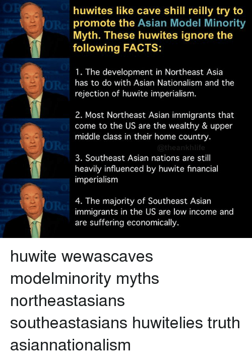 asian models: huwites like cave shill reilly try to  promote the Asian Model Minority  Myth. These huwites ignore the  following FACTS:  1. The development in Northeast Asia  has to do with Asian Nationalism and the  rejection of huwite imperialism.  2. Most Northeast Asian immigrants that  come to the US are the wealthy & upper  middle class in their home country.  heankhlife  3. Southeast Asian nations are still  heavily influenced by huwite financial  imperialism  4. The majority of Southeast Asian  immigrants in the US are low income and  are suffering economically huwite wewascaves modelminority myths northeastasians southeastasians huwitelies truth asiannationalism