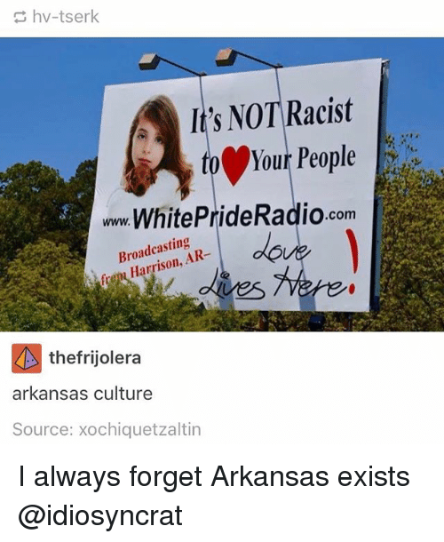 Memes, Arkansas, and Racist: hv-tserk  It's NOT Racist  to Your People  www.WhitePrideRadio.com  Broadcasting  ison, A  fre Harrison,  fren Harrison, AR-  thefrijolera  arkansas culture  Source: xochiquetzaltin I always forget Arkansas exists @idiosyncrat