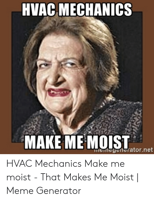 That Makes Me Moist Meme: HVAC MECHANICS  MAKE ME MOIT  megentrator.net HVAC Mechanics Make me moist - That Makes Me Moist | Meme Generator