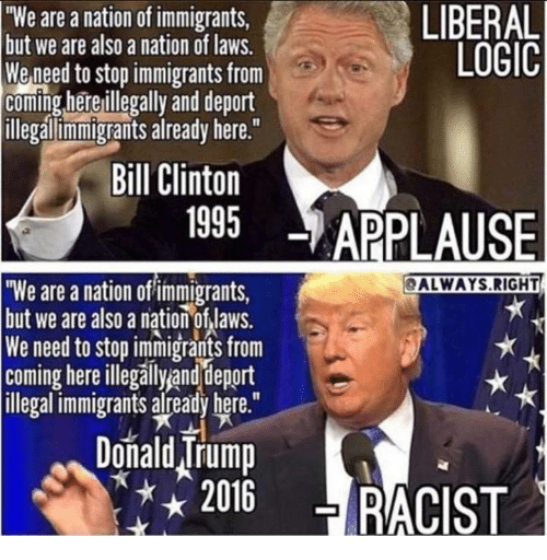 """Bill Clinton, Logic, and Racist: HWe are a nation of immigrants,  LIBERAL  but we are also a nation of laws.  LOGIC  We need to stop immigrants from  coming here illegally and deport  illegal immigrants already here.""""  Bill Clinton  1995  APPLAUSE  ALWAYS RIGHT  """"We are a nation of'immigrants,  but we are also a nation of laws.  We need to stop immigrants from  Coming here illegally and depor  illegal immigrants already here.""""  Donald Nrump  2016  RACIST"""