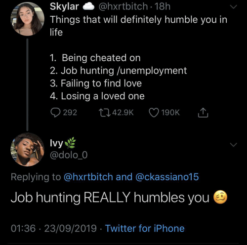 failing: @hxrtbitch · 18h  Skylar  Things that will definitely humble you in  life  1. Being cheated on  2. Job hunting /unemployment  3. Failing to find love  4. Losing a loved one  Q 292  2742.9K  190K  Ivy  @dolo_0  Replying to @hxrtbitch and @ckassiano15  Job hunting REALLY humbles you e  01:36 · 23/09/2019 · Twitter for iPhone