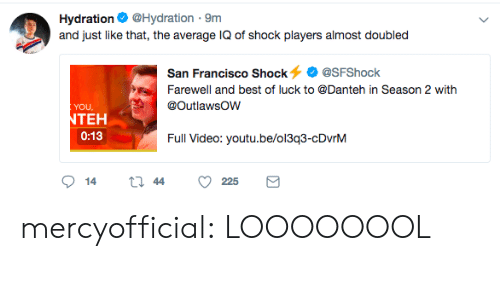 Best Of Luck: Hydration@Hydration 9m  and just like that, the average IQ of shock players almost doubled  San Francisco Shock@SFShock  Farewell and best of luck to @Danteh in Season 2 with  YOU  TEH  0:13  Full Video: youtu.be/oi3g3-cDvnM mercyofficial:  LOOOOOOOL