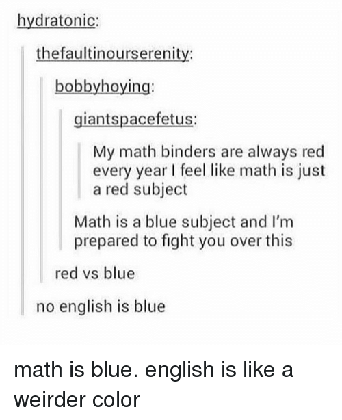 Red vs. Blue: hydratonic:  thefaultinourserenity:  bobbyhoying:  giantspacefetus:  My math binders are always red  every year feel like math is just  a red subject  Math is a blue subject and I'm  prepared to fight you over this  red vs blue  no english is blue math is blue. english is like a weirder color