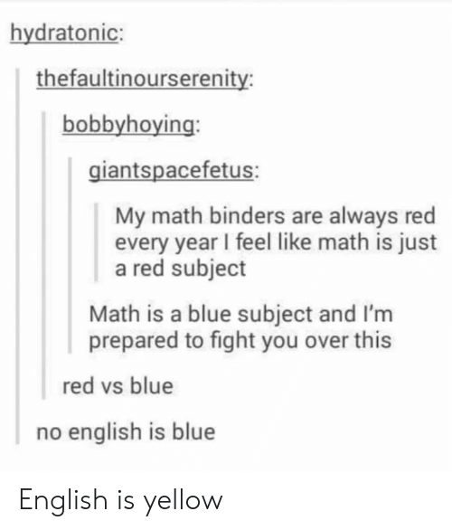 Blue, Math, and English: hydratonic:  thefaultinourserenity  bobbyhoying:  giantspacefetus:  My math binders are always red  every year I feel like math is just  a red subject  Math is a blue subject and I'm  prepared to fight you over this  red vs blue  no english is blue English is yellow