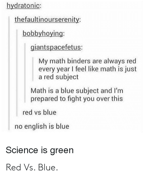 Blue, Math, and Science: hydratonic:  thefaultinourserenity:  bobbyhoying:  giantspacefetus:  My math binders are always red  every year I feel like math is just  a red subject  Math is a blue subject and I'm  prepared to fight you over this  red vs blue  no english is blue  Science is green Red Vs. Blue.