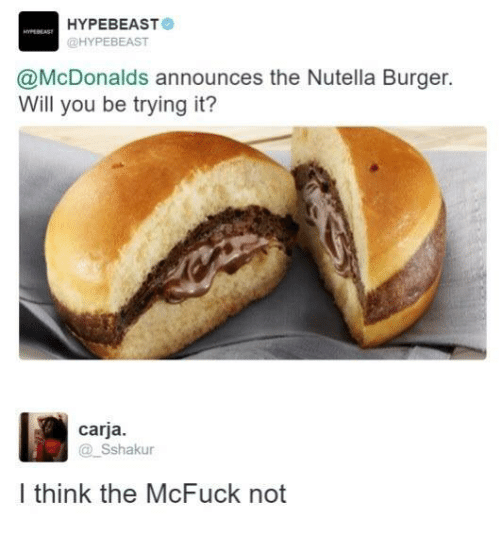 Hype Beasts: HYPE BEAST  @HYPEBEAST  @McDonalds announces the Nutella Burger.  Will you be trying it?  carja.  Sshakur  I think the McFuck not